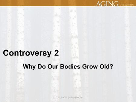 Controversy 2 Why Do Our Bodies Grow Old? (c) 2011, SAGE Publications, Inc.