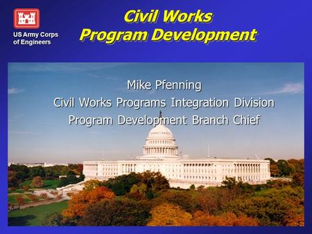 Civil Works Program Development Mike Pfenning Civil Works Programs Integration Division Program Development Branch Chief US Army Corps of Engineers.