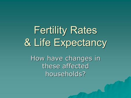 Fertility Rates & Life Expectancy How have changes in these affected households?
