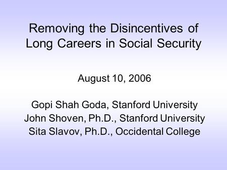 Removing the Disincentives of Long Careers in Social Security August 10, 2006 Gopi Shah Goda, Stanford University John Shoven, Ph.D., Stanford University.