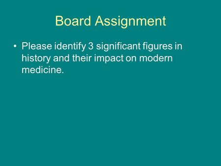 Board Assignment Please identify 3 significant figures in history and their impact on modern medicine.