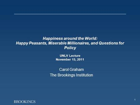 1 Happiness around the World: Happy Peasants, Miserable Millionaires, and Questions for Policy UNLV Lecture November 15, 2011 Carol Graham The Brookings.