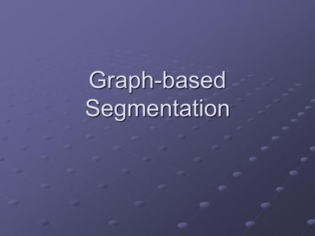 Graph-based Segmentation. Main Ideas Convert image into a graph Vertices for the pixels Vertices for the pixels Edges between the pixels Edges between.
