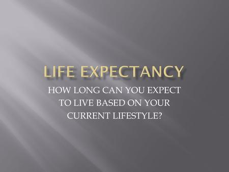 HOW LONG CAN YOU EXPECT TO LIVE BASED ON YOUR CURRENT LIFESTYLE?