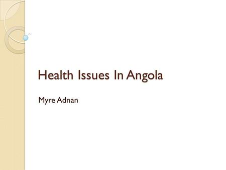 Health Issues In Angola Myre Adnan. General Statement The United Nation needs to give Angola health aids and facilities. Angola is the worlds most suffering.