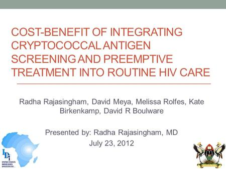 COST-BENEFIT OF INTEGRATING CRYPTOCOCCAL ANTIGEN SCREENING AND PREEMPTIVE TREATMENT INTO ROUTINE HIV CARE Radha Rajasingham, David Meya, Melissa Rolfes,
