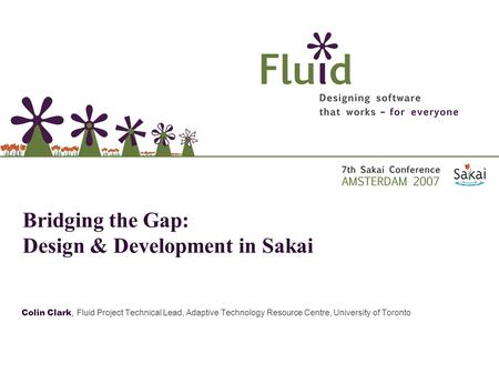 Colin Clark, Fluid Project Technical Lead, Adaptive Technology Resource Centre, University of Toronto Bridging the Gap: Design & Development in Sakai.
