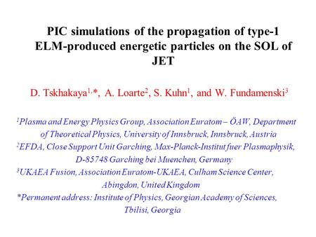 PIC simulations of the propagation of type-1 ELM-produced energetic particles on the SOL of JET D. Tskhakaya 1, *, A. Loarte 2, S. Kuhn 1, and W. Fundamenski.