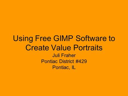 Using Free GIMP Software to Create Value Portraits Juli Fraher Pontiac District #429 Pontiac, IL.