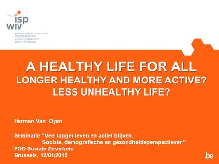 A HEALTHY LIFE FOR ALL LONGER HEALTHY AND MORE ACTIVE? LESS UNHEALTHY LIFE? Herman Van Oyen Seminarie ''Veel langer leven en actief blijven. Sociale, demografische.