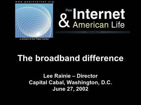 The broadband difference Lee Rainie – Director Capital Cabal, Washington, D.C. June 27, 2002.