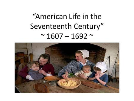 """American Life in the Seventeenth Century"" ~ 1607 – 1692 ~"