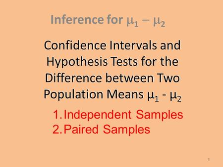 Confidence Intervals and Hypothesis Tests for the Difference between Two Population Means µ 1 - µ 2 Inference for  1  2 1 1. 1.Independent Samples.