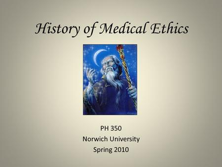 History of Medical Ethics PH 350 Norwich University Spring 2010.