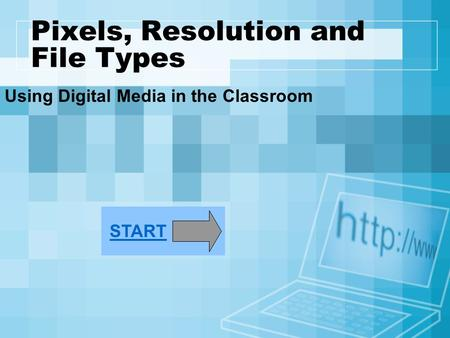 Pixels, Resolution and File Types Using Digital Media in the Classroom START.