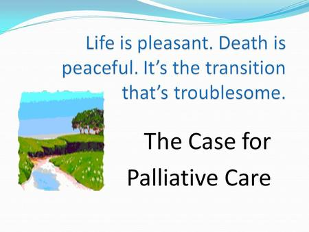 The Case for Palliative Care. The Eperc Project How Americans died in the past Early 1900s average life expectancy 50 years childhood mortality high adults.