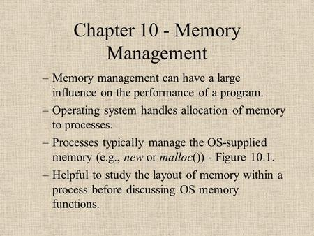 Chapter 10 - Memory Management –Memory management can have a large influence on the performance of a program. –Operating system handles allocation of memory.