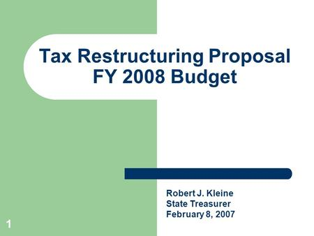 1 Tax Restructuring Proposal FY 2008 Budget Robert J. Kleine State Treasurer February 8, 2007.