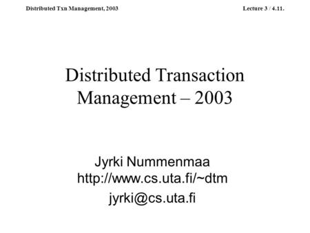Distributed Txn Management, 2003Lecture 3 / 4.11. Distributed Transaction Management – 2003 Jyrki Nummenmaa