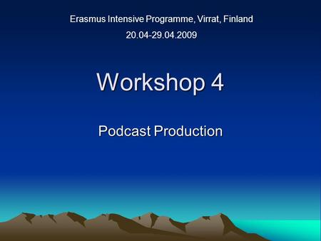 Workshop 4 Podcast Production Erasmus Intensive Programme, Virrat, Finland 20.04-29.04.2009.