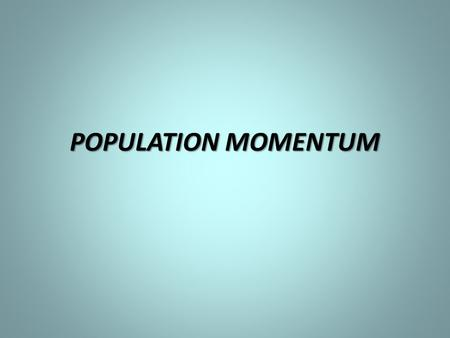 POPULATION MOMENTUM. 1.What is FERTILITY RATE? 2.What is REPLACEMENT LEVEL? 3.WHAT IS CRUDE BIRTH RATE? 4.WHAT IS LIFE EXPECTANCY AT BIRTH?
