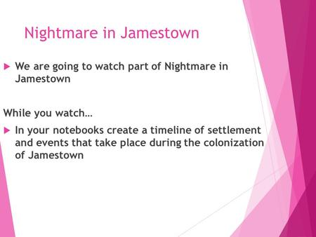 Nightmare in Jamestown  We are going to watch part of Nightmare in Jamestown While you watch…  In your notebooks create a timeline of settlement and.
