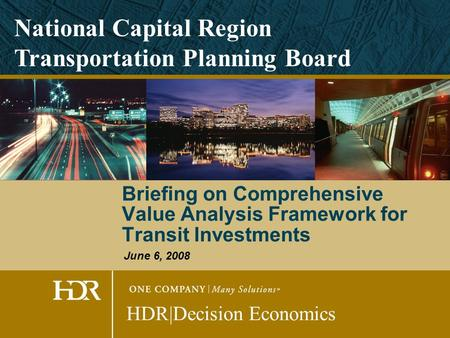 Briefing on Comprehensive Value Analysis Framework for Transit Investments HDR|Decision Economics National Capital Region Transportation Planning Board.