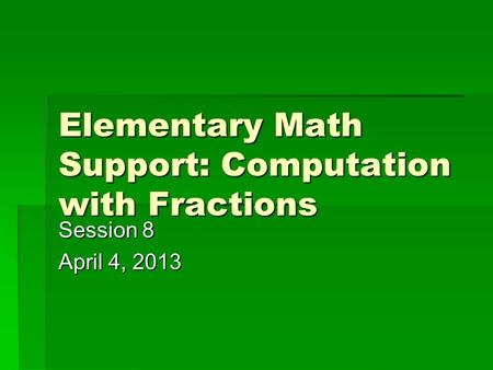 Elementary Math Support: Computation with Fractions Session 8 April 4, 2013.