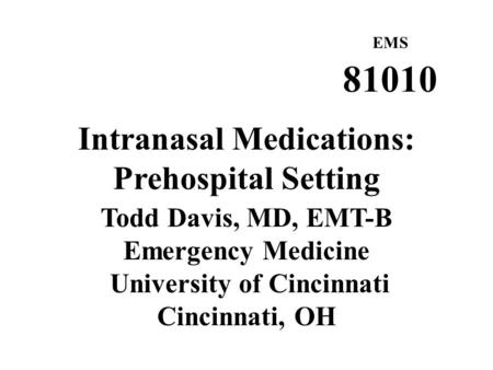 EMS 81010 Intranasal Medications: Prehospital Setting Todd Davis, MD, EMT-B Emergency Medicine University of Cincinnati Cincinnati, OH.