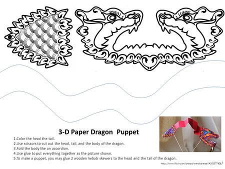 3-D Paper Dragon Puppet 1.Color the head the tail. 2.Use scissors to cut out the head, tail, and the body of the dragon. 3.Fold the body like an accordion.