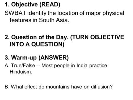 1. Objective (READ) SWBAT identify the location of major physical features in South Asia. 2. Question of the Day. (TURN OBJECTIVE INTO A QUESTION) 3. Warm-up.