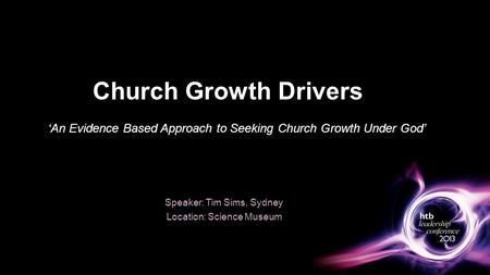 Church Growth Drivers Speaker: Tim Sims, Sydney Location: Science Museum 'An Evidence Based Approach to Seeking Church Growth Under God'
