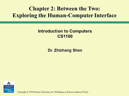 Copyright © 2008 Pearson Education, Inc. Publishing as Pearson Addison-Wesley Introduction to Computers CS1100 Dr. Zhizhang Shen Chapter 2: Between the.