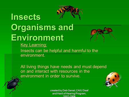 Created by Deb Genet, CAIU Deaf and Hard of Hearing Program, 2007-2008 Insects Organisms and Environment Key Learning: Insects can be helpful and harmful.