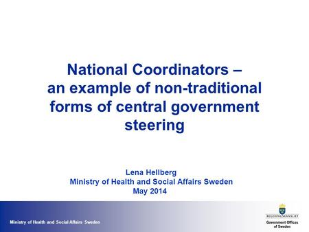 Ministry of Health and Social Affairs Sweden National Coordinators – an example of non-traditional forms of central government steering Lena Hellberg Ministry.