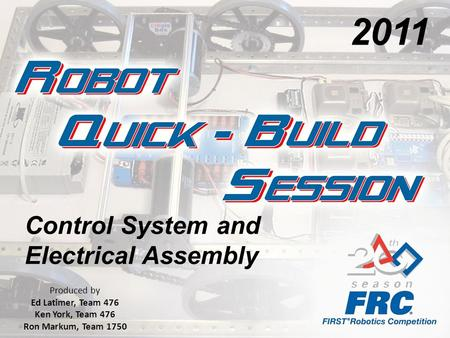 Control System and Electrical Assembly Produced by Ed Latimer, Team 476 Ken York, Team 476 Ron Markum, Team 1750 2011.