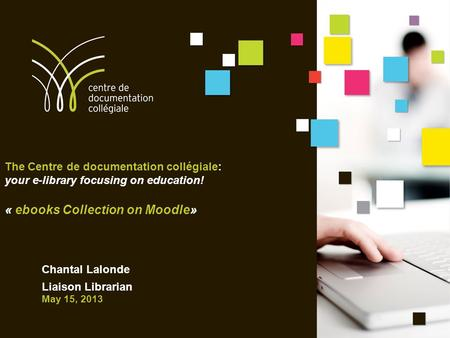 The Centre de documentation collégiale: your e-library focusing on education! « ebooks Collection on Moodle» Chantal Lalonde Liaison Librarian May 15,