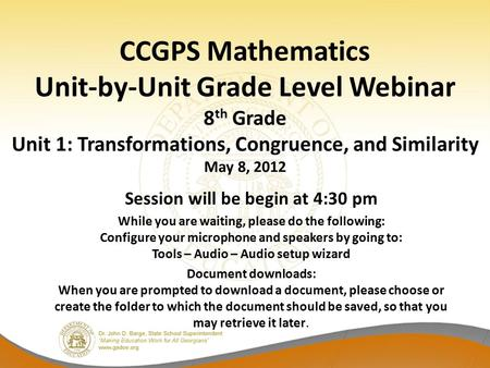 CCGPS Mathematics Unit-by-Unit Grade Level Webinar 8 th Grade Unit 1: Transformations, Congruence, and Similarity May 8, 2012 Session will be begin at.