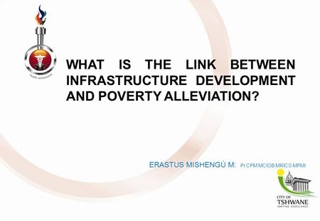 WHAT IS THE LINK BETWEEN INFRASTRUCTURE DEVELOPMENT AND POVERTY ALLEVIATION? ERASTUS MISHENGÚ M: Pr.CPM:MCIOB:MRICS:MPMI.