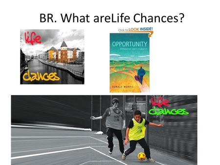 "BR. What areLife Chances?. Life Chances ""Likelihood that individuals have of sharing in the benefits and opportunities of society."" Health Length of life."