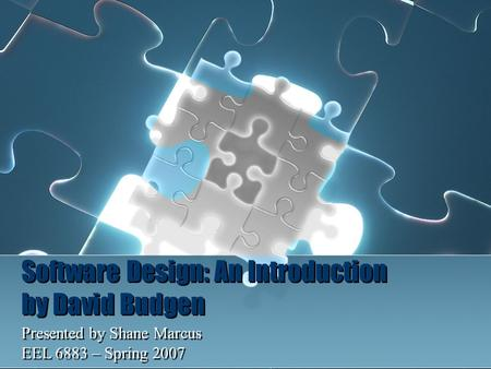 Software Design: An Introduction by David Budgen Presented by Shane Marcus EEL 6883 – Spring 2007 Presented by Shane Marcus EEL 6883 – Spring 2007.