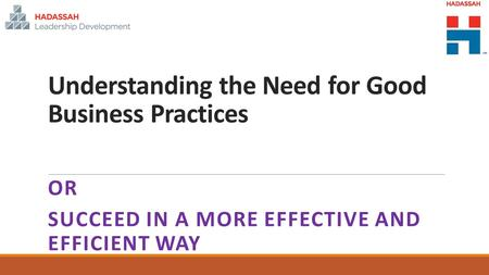 Understanding the Need for Good Business Practices OR SUCCEED IN A MORE EFFECTIVE AND EFFICIENT WAY.