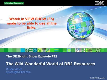 © 2009 IBM Corporation The DB2Night Show Episode #12 The Wild Wonderful World of DB2 Resources Susan Visser Watch in VIEW SHOW (F5)