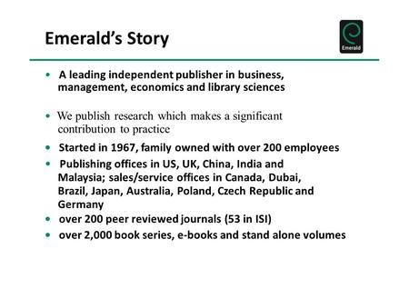 Emerald's Story A leading independent publisher in business, management, economics and library sciences We publish research which makes a significant contribution.