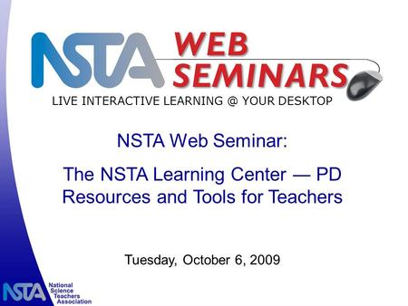 LIVE INTERACTIVE YOUR DESKTOP Tuesday, October 6, 2009 NSTA Web Seminar: The NSTA Learning Center ― PD Resources and Tools for Teachers.