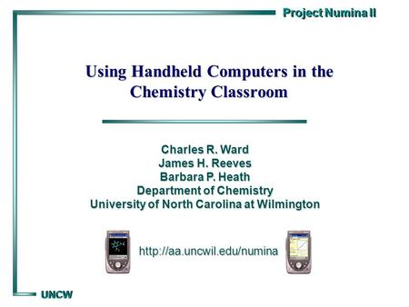 Project Numina II UNCW UNCW Using Handheld Computers in the Chemistry Classroom  Charles R. Ward James H. Reeves Barbara P.