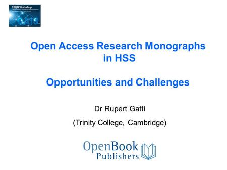Dr Rupert Gatti (Trinity College, Cambridge) Open Access Research Monographs in HSS Opportunities and Challenges.