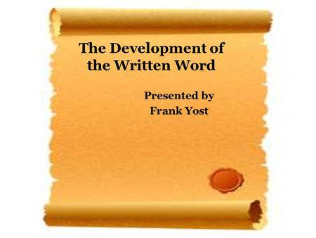 The Development of the Written Word Presented by Frank Yost.