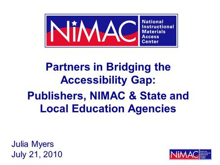 Partners in Bridging the Accessibility Gap: Publishers, NIMAC & State and Local Education Agencies Julia Myers July 21, 2010.