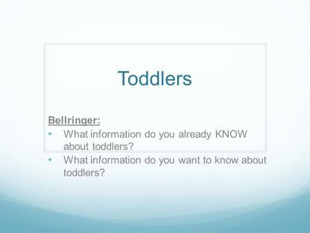 Toddlers Bellringer: What information do you already KNOW about toddlers? What information do you want to know about toddlers?